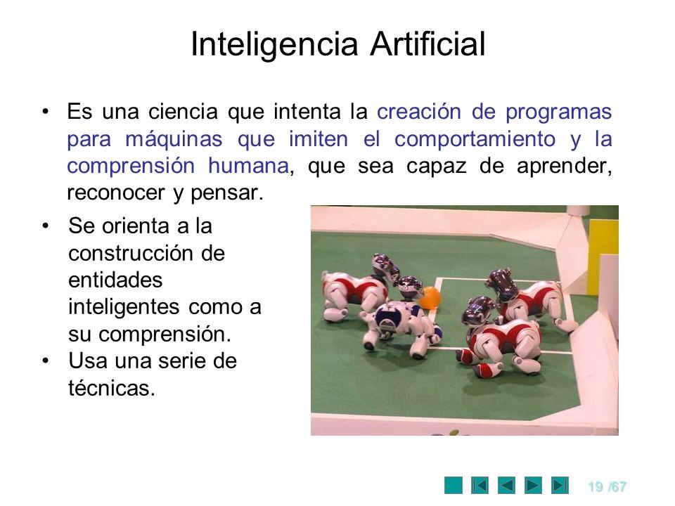 19/67 Inteligencia Artificial Es una ciencia que intenta la creación de programas para máquinas que imiten el comportamiento y la comprensión humana,