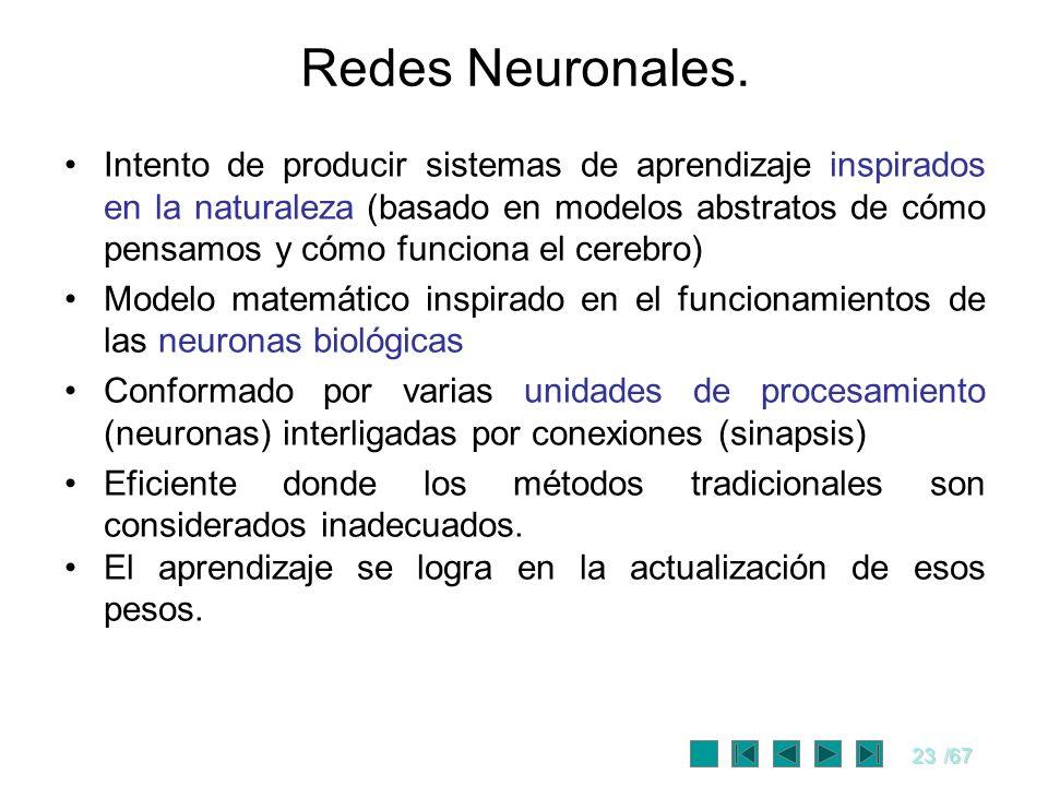 23/67 Redes Neuronales. Intento de producir sistemas de aprendizaje inspirados en la naturaleza (basado en modelos abstratos de cómo pensamos y cómo f
