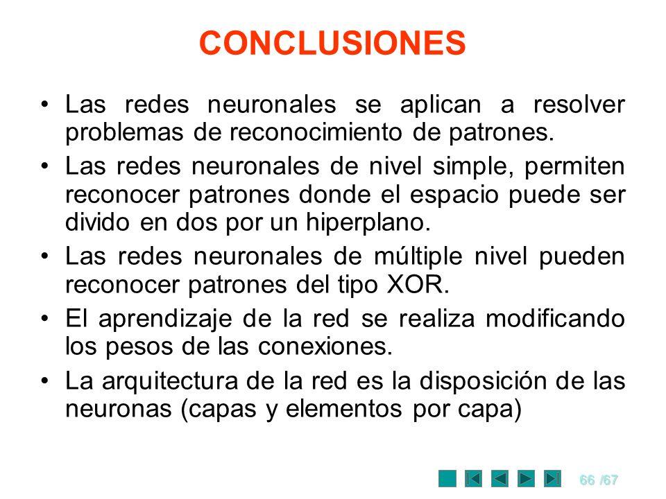 66/67 CONCLUSIONES Las redes neuronales se aplican a resolver problemas de reconocimiento de patrones. Las redes neuronales de nivel simple, permiten