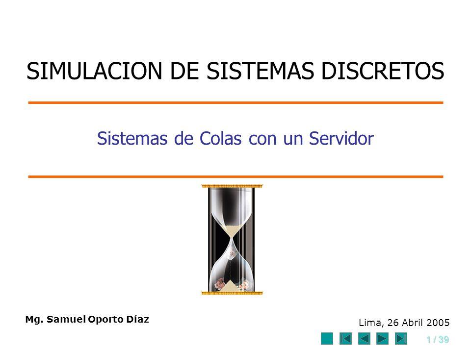 1 / 39 Sistemas de Colas con un Servidor Mg. Samuel Oporto Díaz Lima, 26 Abril 2005 SIMULACION DE SISTEMAS DISCRETOS