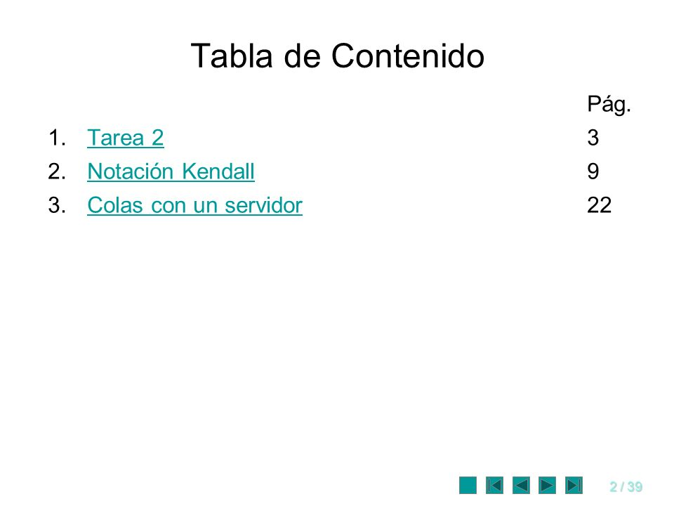 2 / 39 Tabla de Contenido Pág. 1.Tarea 23Tarea 2 2.Notación Kendall9Notación Kendall 3.Colas con un servidor22Colas con un servidor