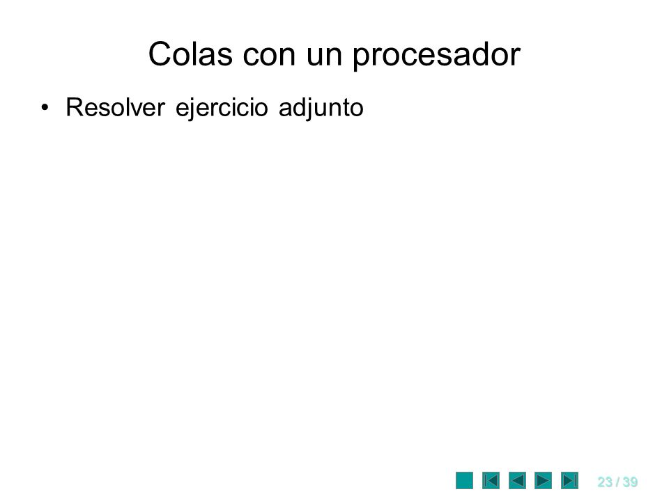 23 / 39 Colas con un procesador Resolver ejercicio adjunto