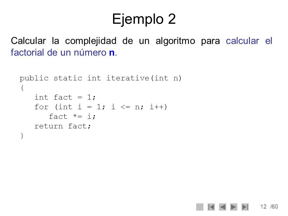 12/60 Ejemplo 2 Calcular la complejidad de un algoritmo para calcular el factorial de un número n. public static int iterative(int n) { int fact = 1;