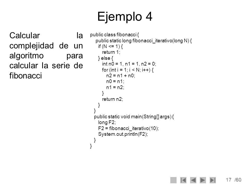 17/60 Ejemplo 4 Calcular la complejidad de un algoritmo para calcular la serie de fibonacci public class fibonacci { public static long fibonacci_iter