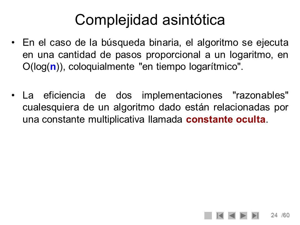 24/60 Complejidad asintótica En el caso de la búsqueda binaria, el algoritmo se ejecuta en una cantidad de pasos proporcional a un logaritmo, en O(log