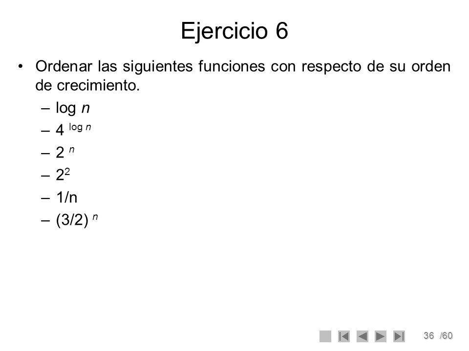 36/60 Ejercicio 6 Ordenar las siguientes funciones con respecto de su orden de crecimiento. –log n –4 log n –2 n –2 2 –1/n –(3/2) n