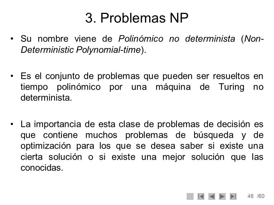 46/60 3. Problemas NP Su nombre viene de Polinómico no determinista (Non- Deterministic Polynomial-time). Es el conjunto de problemas que pueden ser r