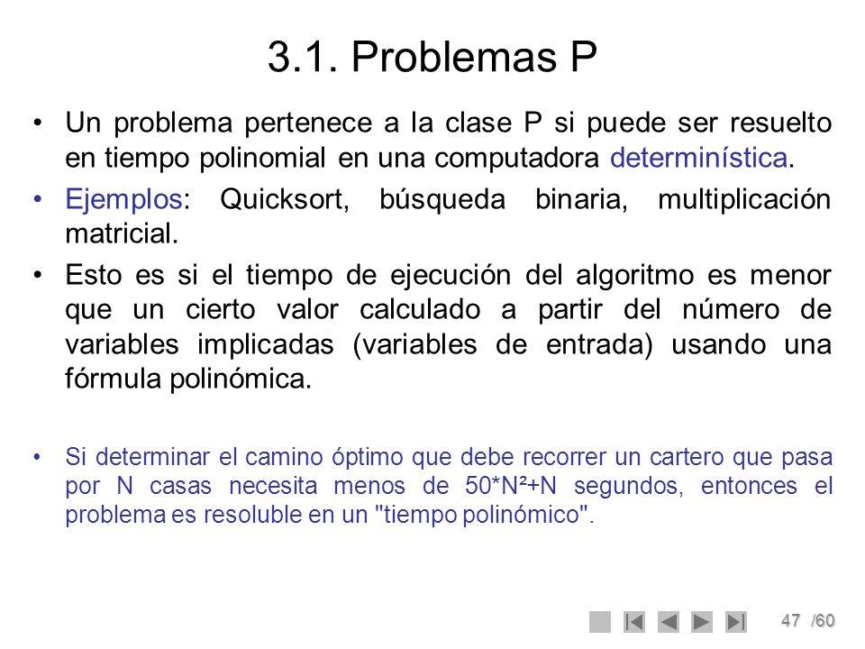 47/60 3.1. Problemas P Un problema pertenece a la clase P si puede ser resuelto en tiempo polinomial en una computadora determinística. Ejemplos: Quic