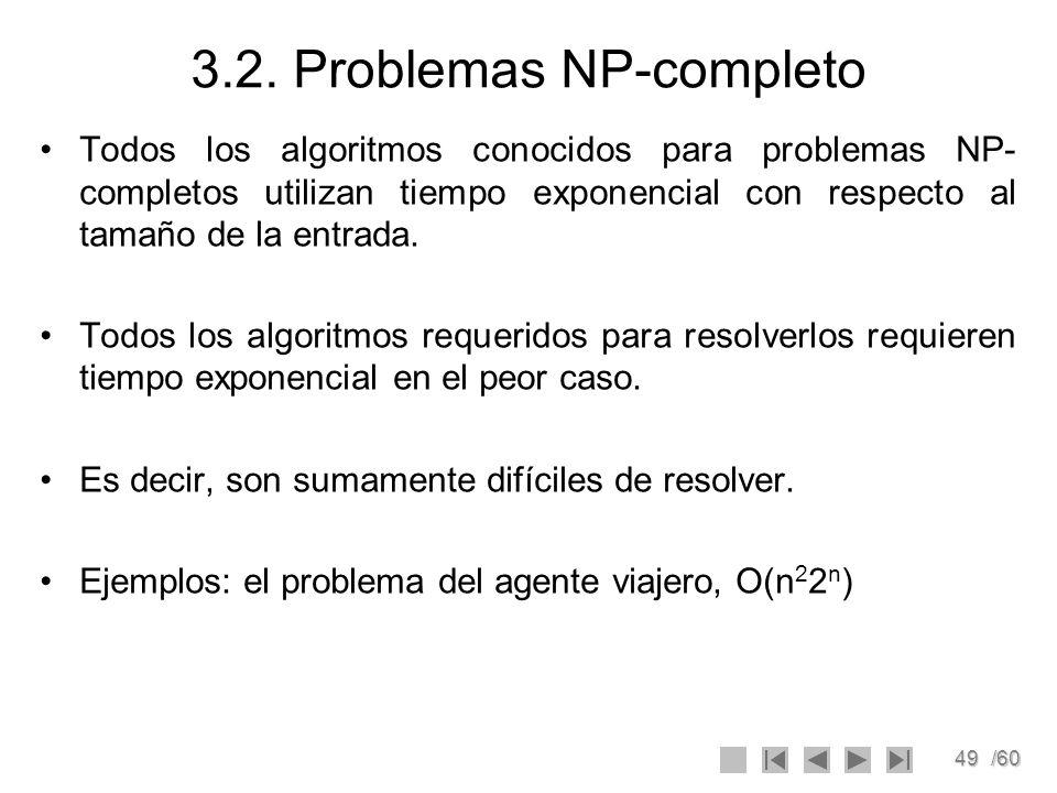 49/60 3.2. Problemas NP-completo Todos los algoritmos conocidos para problemas NP- completos utilizan tiempo exponencial con respecto al tamaño de la
