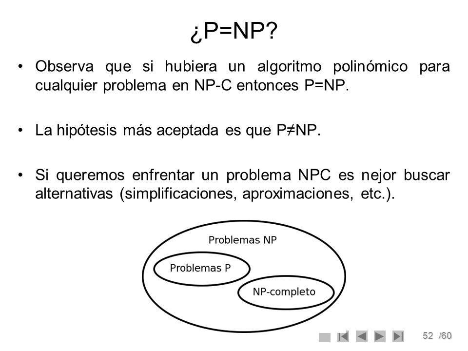 52/60 ¿P=NP? Observa que si hubiera un algoritmo polinómico para cualquier problema en NP-C entonces P=NP. La hipótesis más aceptada es que PNP. Si qu