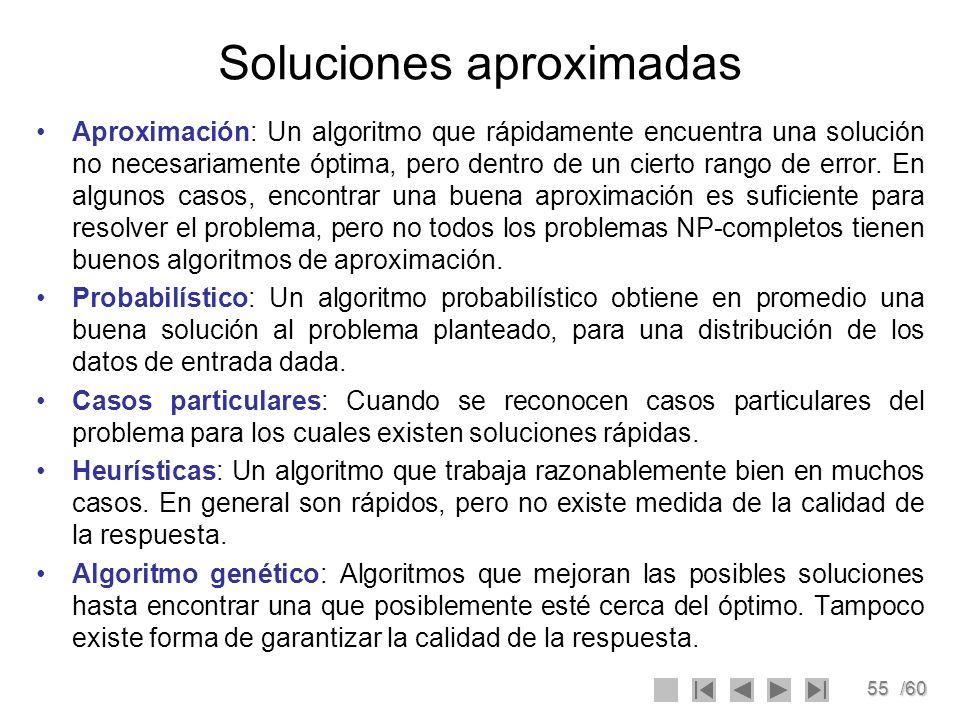 55/60 Soluciones aproximadas Aproximación: Un algoritmo que rápidamente encuentra una solución no necesariamente óptima, pero dentro de un cierto rang