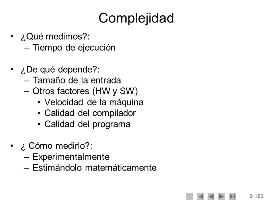 9/60 Complejidad ¿Qué medimos?: –Tiempo de ejecución ¿De qué depende?: –Tamaño de la entrada –Otros factores (HW y SW) Velocidad de la máquina Calidad