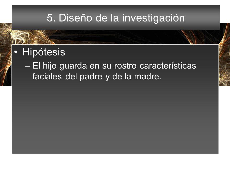 5. Diseño de la investigación Hipótesis –El hijo guarda en su rostro características faciales del padre y de la madre.