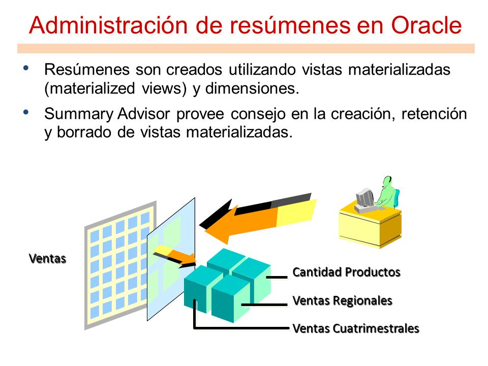 Administración de resúmenes en Oracle Resúmenes son creados utilizando vistas materializadas (materialized views) y dimensiones. Summary Advisor prove