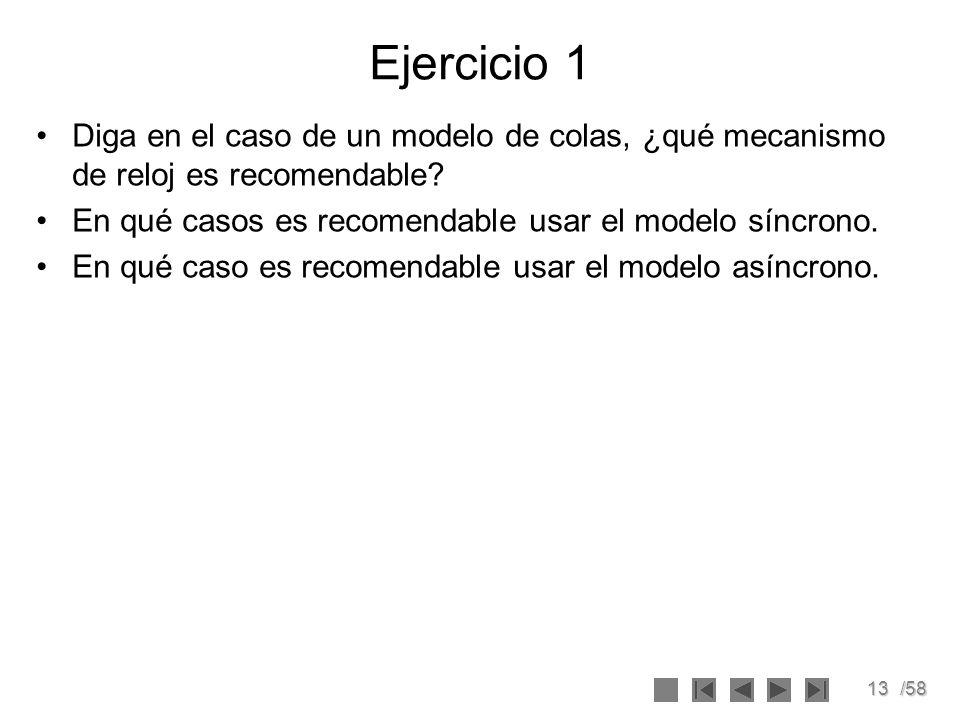 13/58 Ejercicio 1 Diga en el caso de un modelo de colas, ¿qué mecanismo de reloj es recomendable? En qué casos es recomendable usar el modelo síncrono