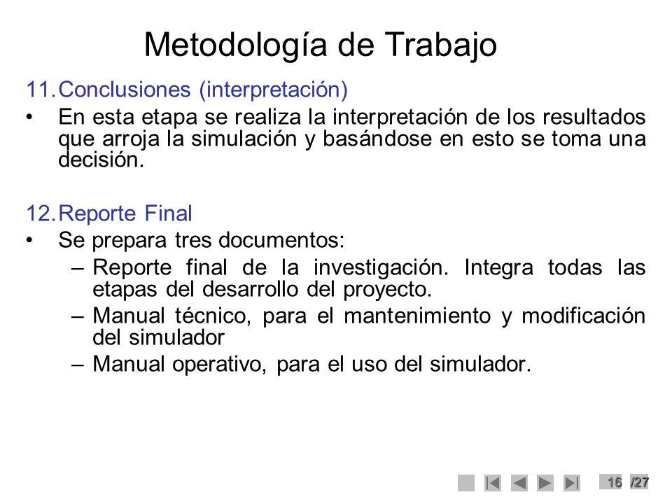 16/27 Metodología de Trabajo 11.Conclusiones (interpretación) En esta etapa se realiza la interpretación de los resultados que arroja la simulación y
