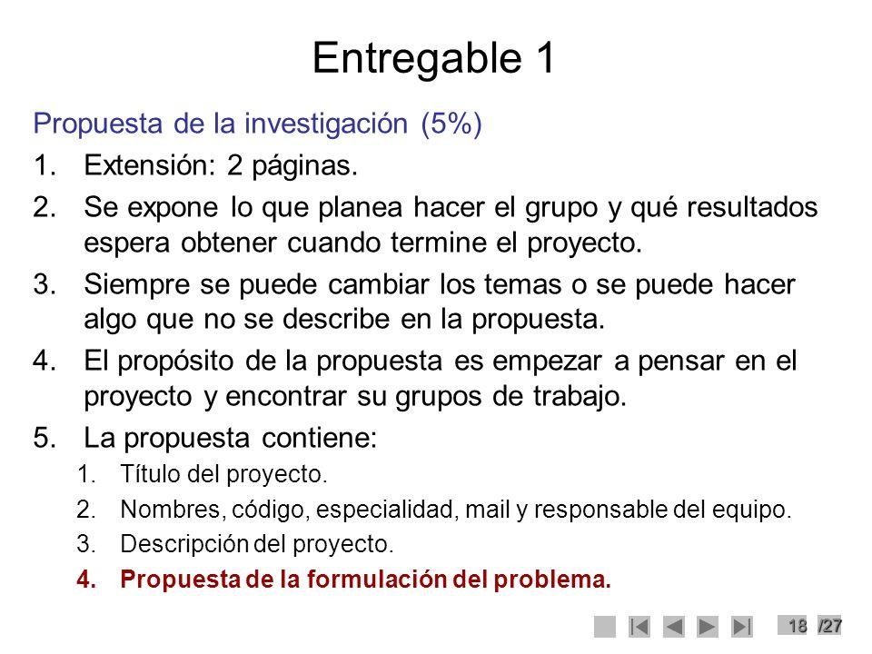 18/27 Entregable 1 Propuesta de la investigación (5%) 1.Extensión: 2 páginas. 2.Se expone lo que planea hacer el grupo y qué resultados espera obtener