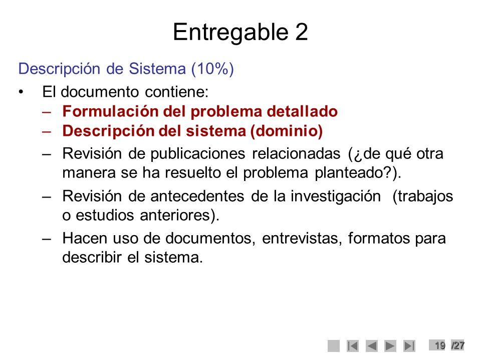 19/27 Entregable 2 Descripción de Sistema (10%) El documento contiene: –Formulación del problema detallado –Descripción del sistema (dominio) –Revisió