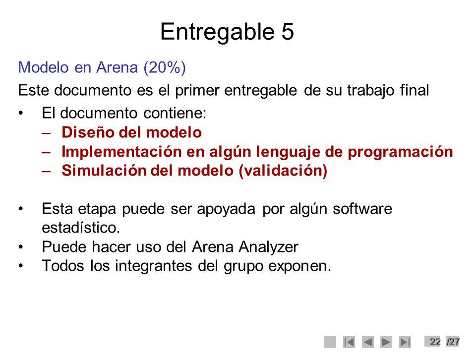 22/27 Entregable 5 Modelo en Arena (20%) Este documento es el primer entregable de su trabajo final El documento contiene: –Diseño del modelo –Impleme