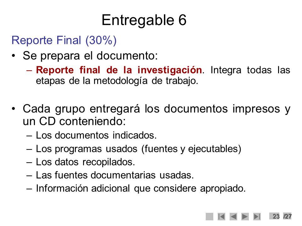 23/27 Entregable 6 Reporte Final (30%) Se prepara el documento: –Reporte final de la investigación. Integra todas las etapas de la metodología de trab