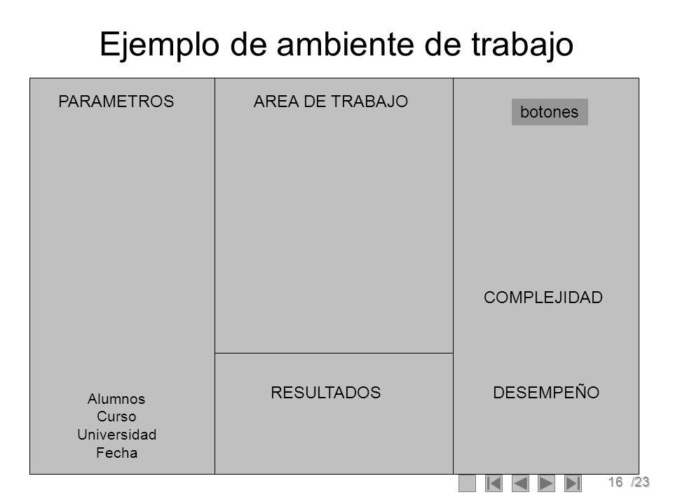 16/23 Ejemplo de ambiente de trabajo botones PARAMETROS RESULTADOS COMPLEJIDAD DESEMPEÑO AREA DE TRABAJO Alumnos Curso Universidad Fecha