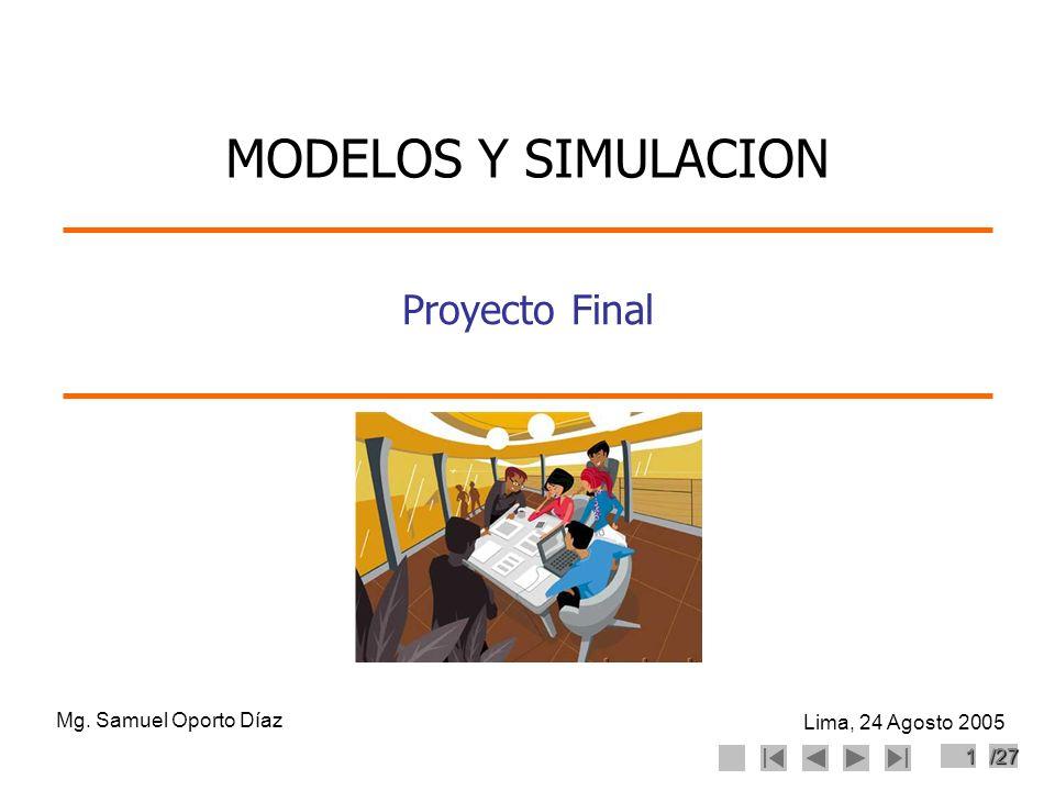 1/27 Proyecto Final Mg. Samuel Oporto Díaz Lima, 24 Agosto 2005 MODELOS Y SIMULACION