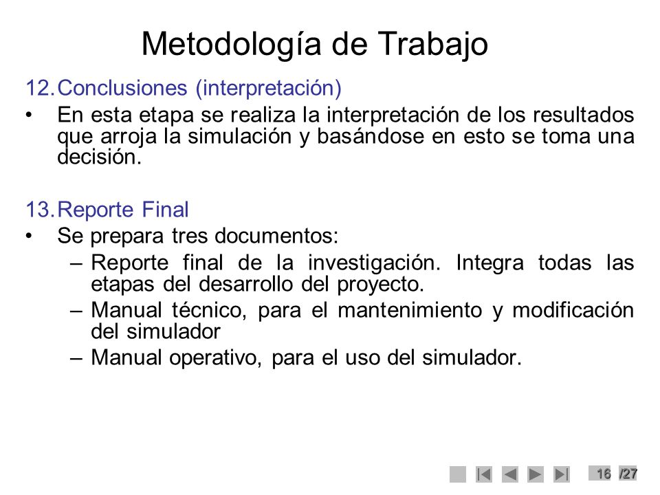 16/27 Metodología de Trabajo 12.Conclusiones (interpretación) En esta etapa se realiza la interpretación de los resultados que arroja la simulación y