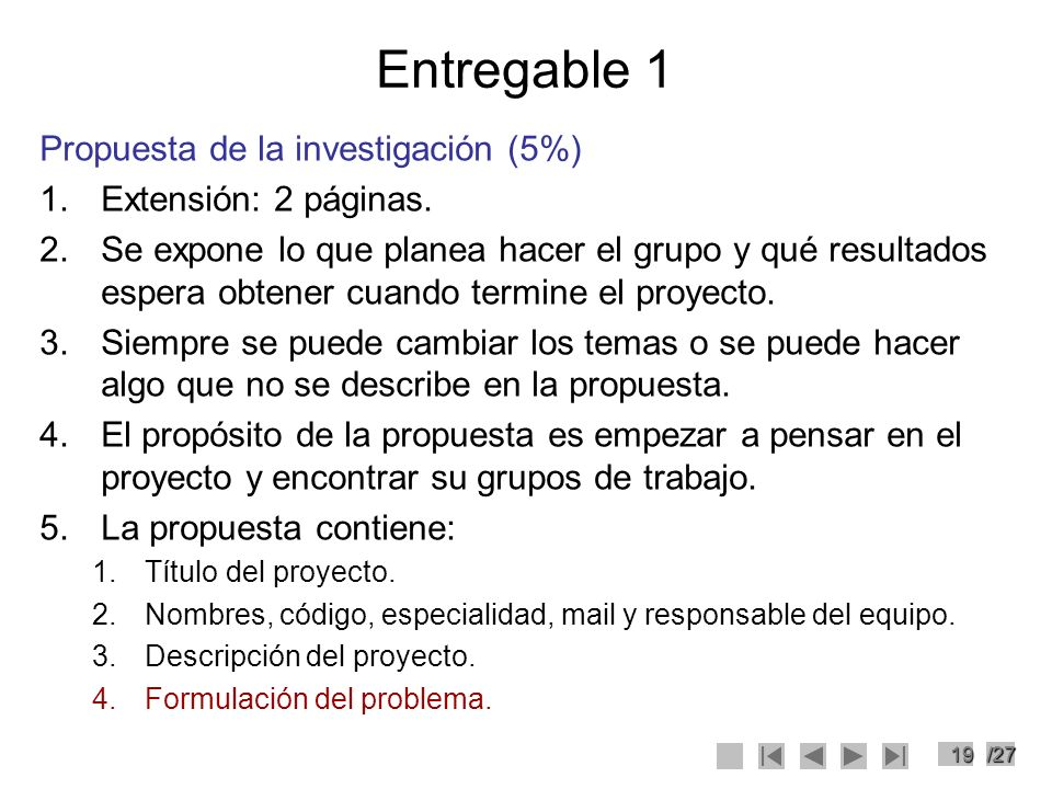 19/27 Entregable 1 Propuesta de la investigación (5%) 1.Extensión: 2 páginas. 2.Se expone lo que planea hacer el grupo y qué resultados espera obtener