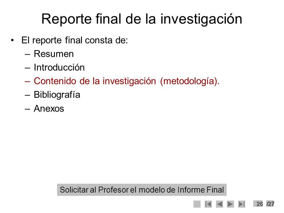 26/27 Reporte final de la investigación El reporte final consta de: –Resumen –Introducción –Contenido de la investigación (metodología). –Bibliografía