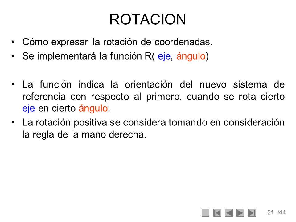 21/44 ROTACION Cómo expresar la rotación de coordenadas. Se implementará la función R( eje, ángulo) La función indica la orientación del nuevo sistema