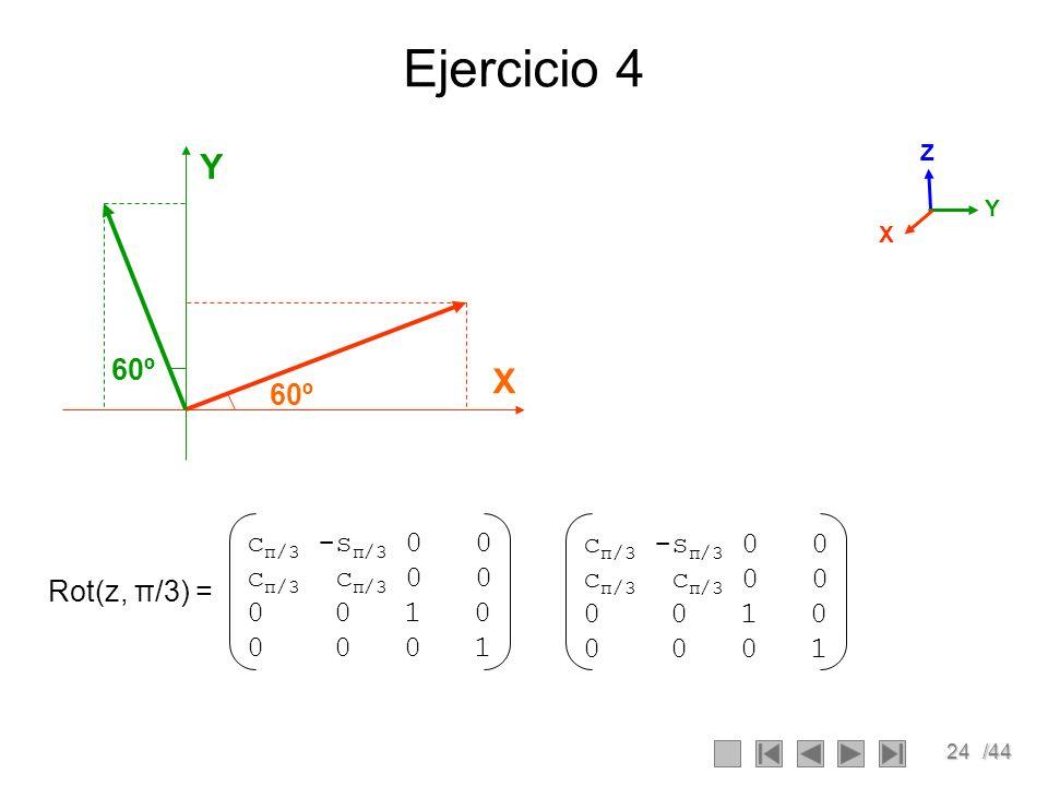 24/44 Ejercicio 4 60º X Y X Z Y c π/3 -s π/3 0 0 c π/3 c π/3 0 0 0 0 1 0 0 0 0 1 Rot(z, π/3) = c π/3 -s π/3 0 0 c π/3 c π/3 0 0 0 0 1 0 0 0 0 1