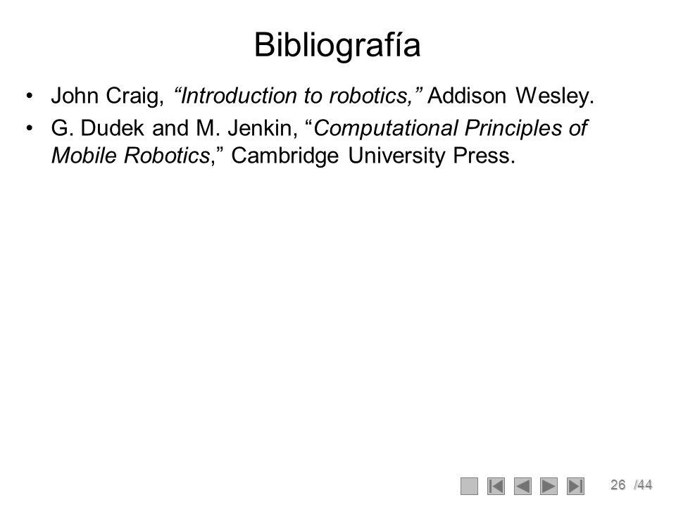26/44 Bibliografía John Craig, Introduction to robotics, Addison Wesley. G. Dudek and M. Jenkin, Computational Principles of Mobile Robotics, Cambridg