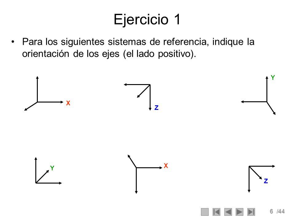 6/44 Ejercicio 1 Para los siguientes sistemas de referencia, indique la orientación de los ejes (el lado positivo). X Y Z Y X Z