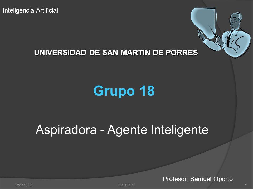 22/11/2008GRUPO 181 UNIVERSIDAD DE SAN MARTIN DE PORRES UNIVERSIDAD DE SAN MARTIN DE PORRES Aspiradora - Agente Inteligente 1 Grupo 18 Inteligencia Ar