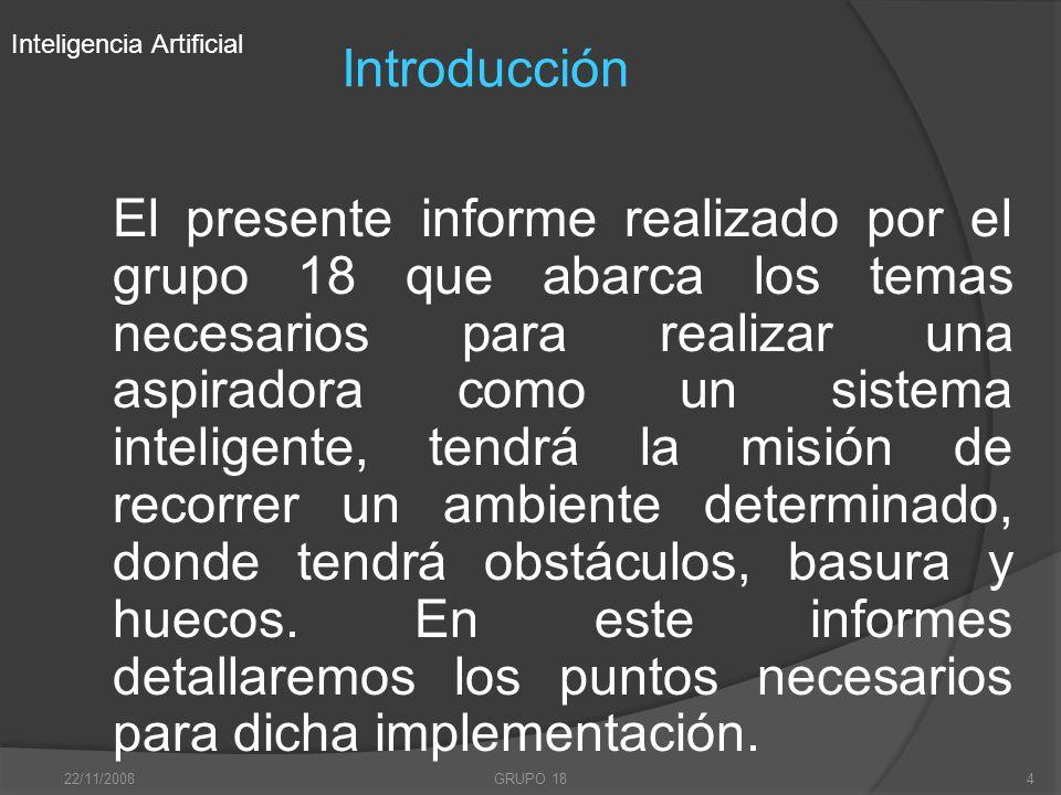 22/11/2008GRUPO 184 Introducción El presente informe realizado por el grupo 18 que abarca los temas necesarios para realizar una aspiradora como un si