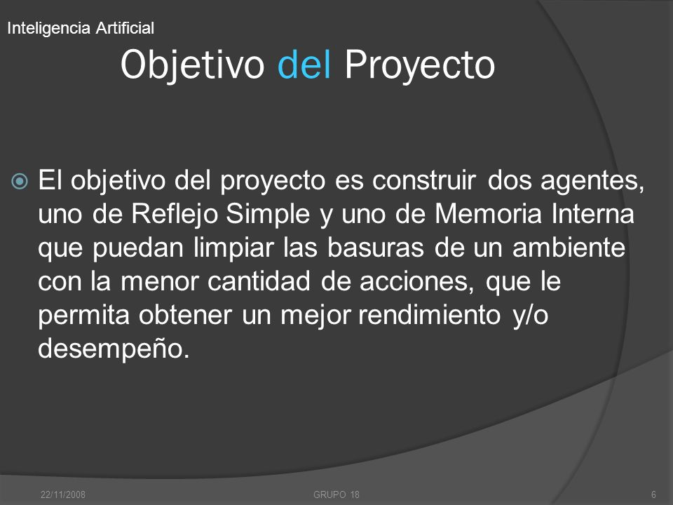22/11/2008GRUPO 186 Objetivo del Proyecto El objetivo del proyecto es construir dos agentes, uno de Reflejo Simple y uno de Memoria Interna que puedan