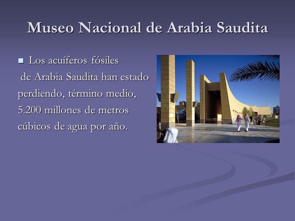 Museo Nacional de Arabia Saudita Los acuíferos fósiles Los acuíferos fósiles de Arabia Saudita han estado de Arabia Saudita han estado perdiendo, térm