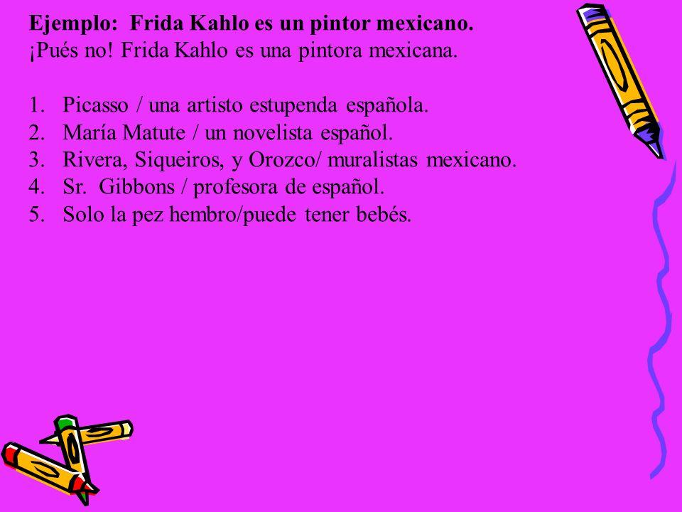 Ejemplo: Frida Kahlo es un pintor mexicano. ¡Pués no! Frida Kahlo es una pintora mexicana. 1.Picasso / una artisto estupenda española. 2.María Matute