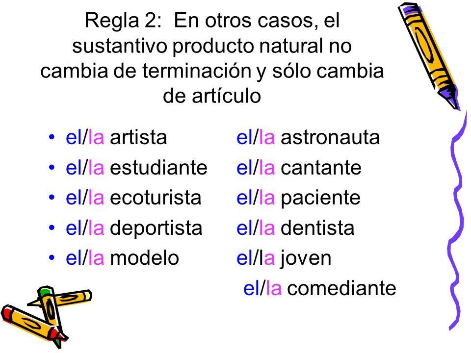 Regla 2: En otros casos, el sustantivo producto natural no cambia de terminación y sólo cambia de artículo el/la artistael/la astronauta el/la estudia