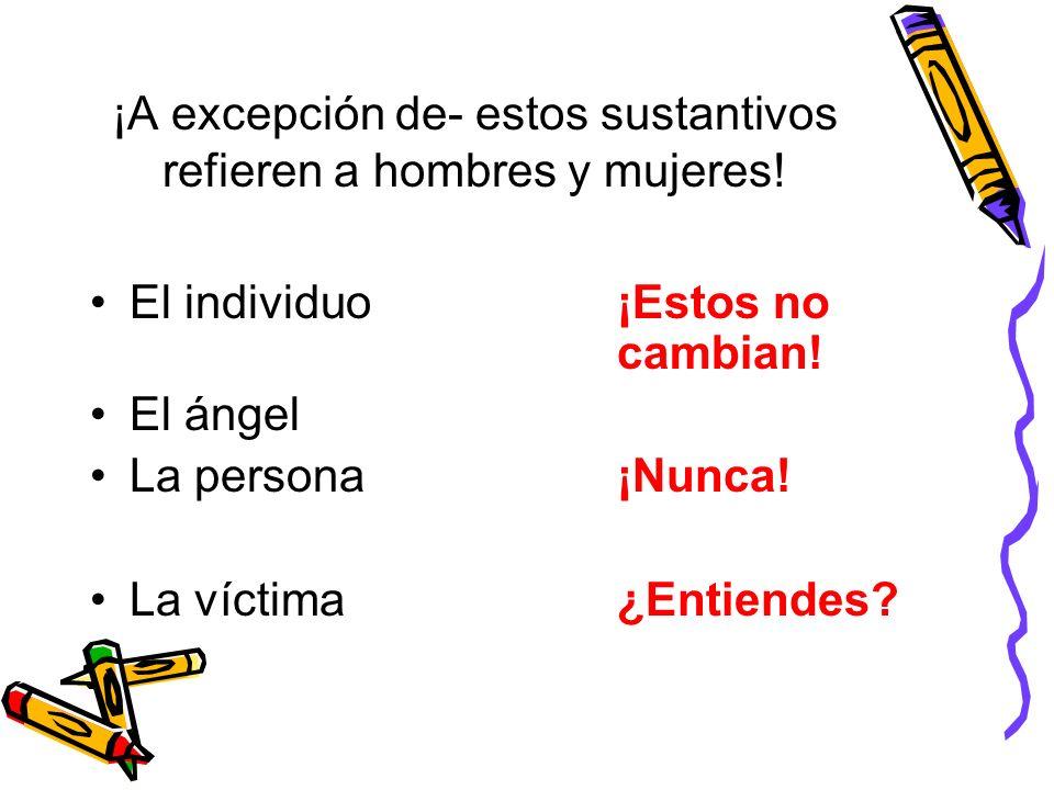 ¡A excepción de- estos sustantivos refieren a hombres y mujeres! El individuo¡Estos no cambian! El ángel La persona¡Nunca! La víctima¿Entiendes?