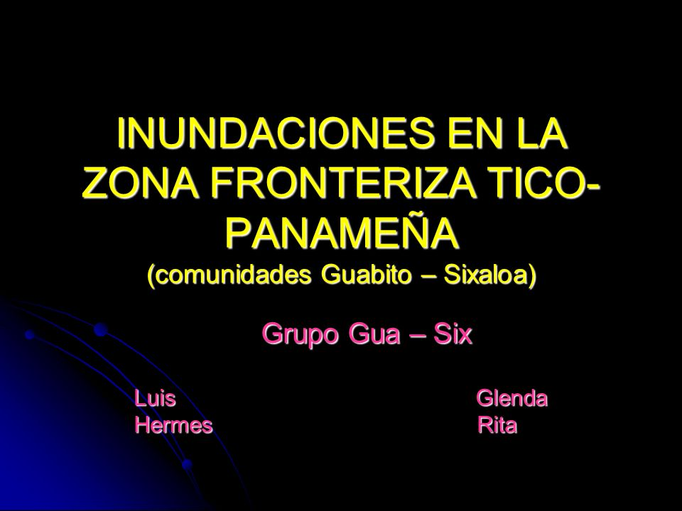 INUNDACIONES EN LA ZONA FRONTERIZA TICO- PANAMEÑA (comunidades Guabito – Sixaloa) Grupo Gua – Six Luis Glenda Hermes Rita