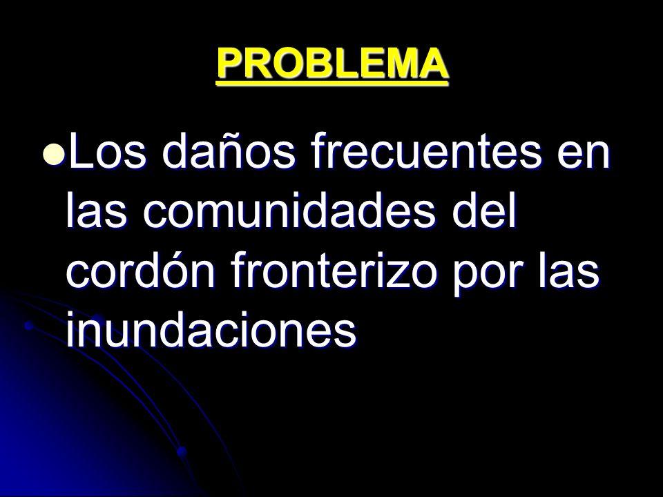 PROBLEMA Los daños frecuentes en las comunidades del cordón fronterizo por las inundaciones Los daños frecuentes en las comunidades del cordón fronter