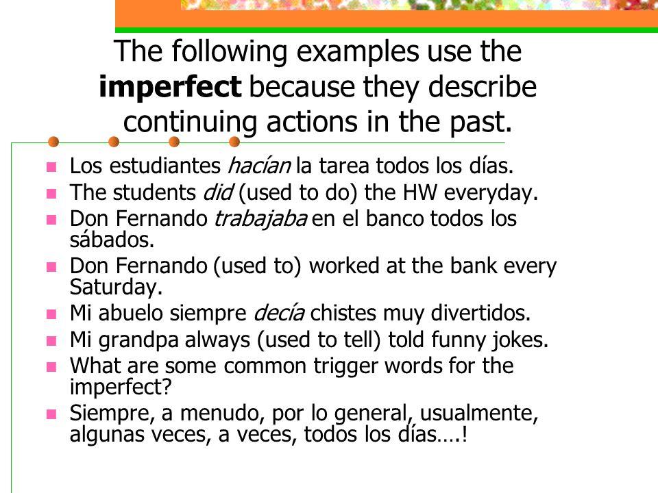 The following examples use the imperfect because they describe continuing actions in the past. Los estudiantes hacían la tarea todos los días. The stu