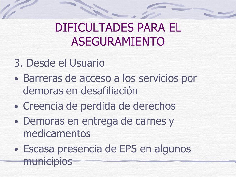 DIFICULTADES PARA EL ASEGURAMIENTO 3. Desde el Usuario Barreras de acceso a los servicios por demoras en desafiliación Creencia de perdida de derechos