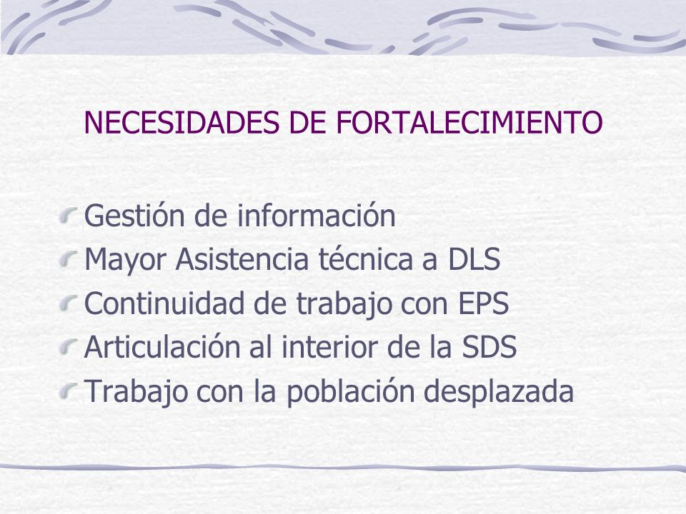 NECESIDADES DE FORTALECIMIENTO Gestión de información Mayor Asistencia técnica a DLS Continuidad de trabajo con EPS Articulación al interior de la SDS Trabajo con la población desplazada
