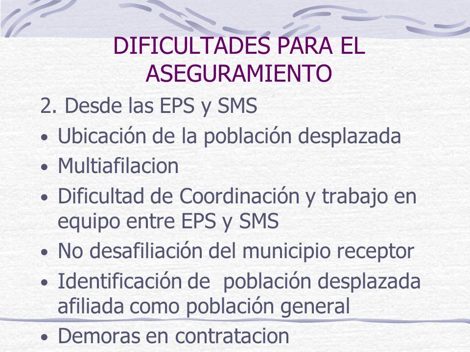DIFICULTADES PARA EL ASEGURAMIENTO 2. Desde las EPS y SMS Ubicación de la población desplazada Multiafilacion Dificultad de Coordinación y trabajo en