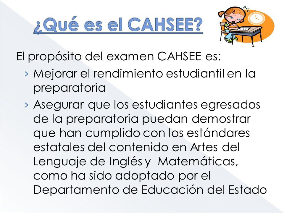 El propósito del examen CAHSEE es: Mejorar el rendimiento estudiantil en la preparatoria Asegurar que los estudiantes egresados de la preparatoria pue