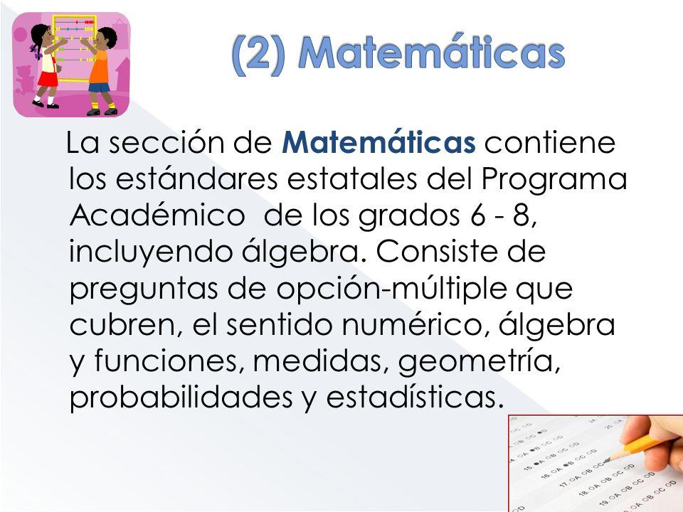 La sección de Matemáticas contiene los estándares estatales del Programa Académico de los grados 6 - 8, incluyendo álgebra. Consiste de preguntas de o