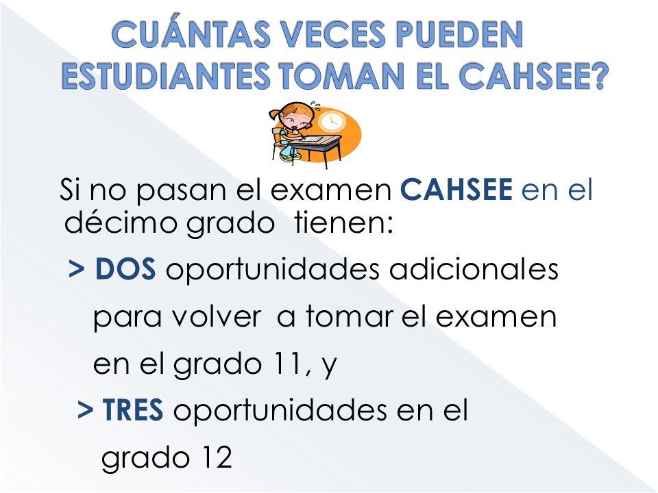 Si no pasan el examen CAHSEE en el décimo grado tienen: > DOS oportunidades adicionales para volver a tomar el examen en el grado 11, y > TRES oportun