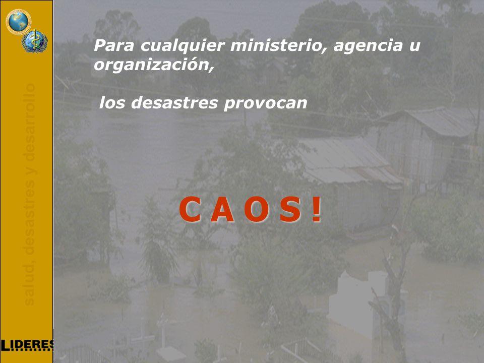 salud, desastres y desarrollo Para cualquier ministerio, agencia u organización, los desastres provocan C A O S !